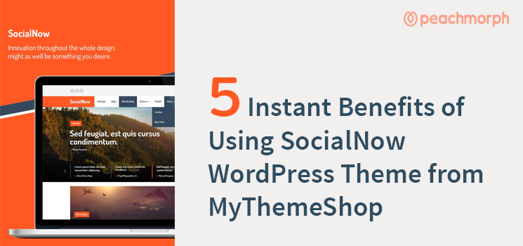 5 Instant Benefits of Using SocialNow WordPress Theme from MyThemeShop